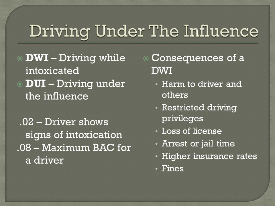  DWI – Driving while intoxicated  DUI – Driving under the influence.02 – Driver shows signs of intoxication.08 – Maximum BAC for a driver  Consequences of a DWI Harm to driver and others Restricted driving privileges Loss of license Arrest or jail time Higher insurance rates Fines