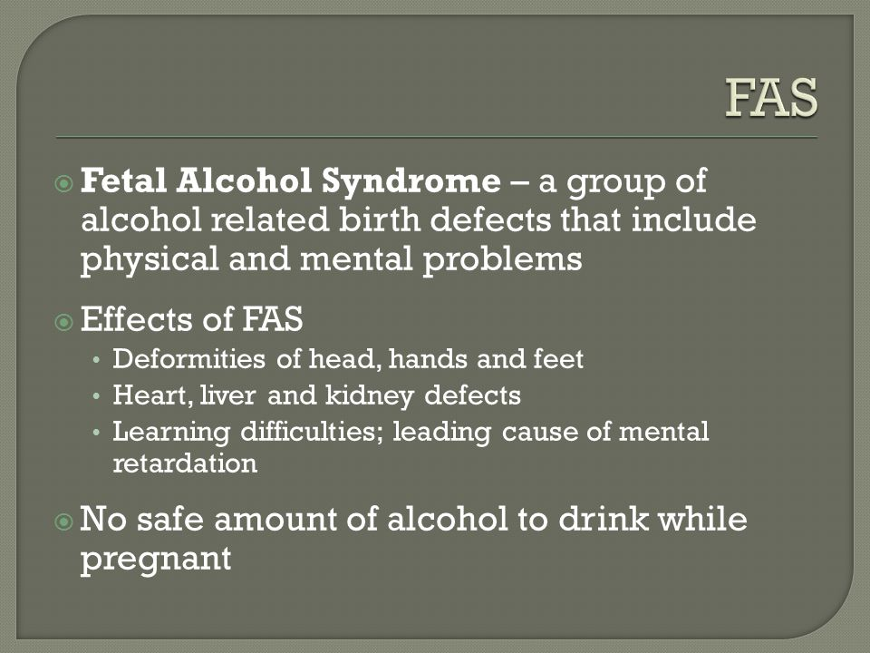  Fetal Alcohol Syndrome – a group of alcohol related birth defects that include physical and mental problems  Effects of FAS Deformities of head, hands and feet Heart, liver and kidney defects Learning difficulties; leading cause of mental retardation  No safe amount of alcohol to drink while pregnant