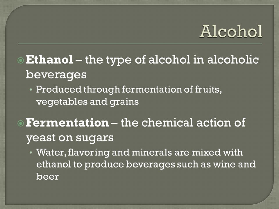  Ethanol – the type of alcohol in alcoholic beverages Produced through fermentation of fruits, vegetables and grains  Fermentation – the chemical action of yeast on sugars Water, flavoring and minerals are mixed with ethanol to produce beverages such as wine and beer