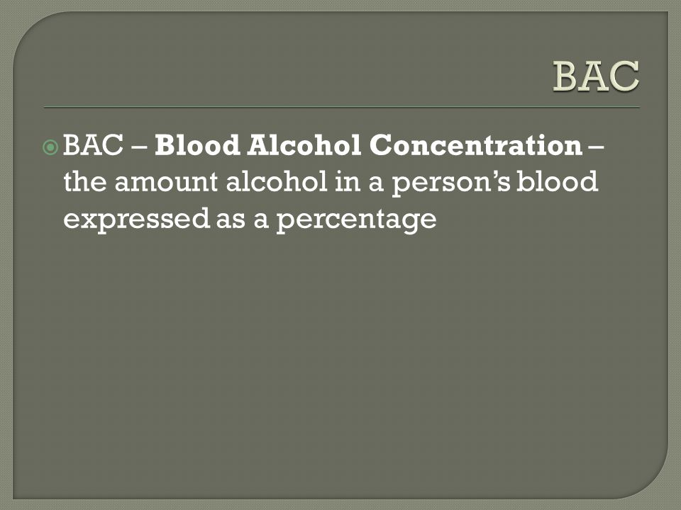  BAC – Blood Alcohol Concentration – the amount alcohol in a person's blood expressed as a percentage