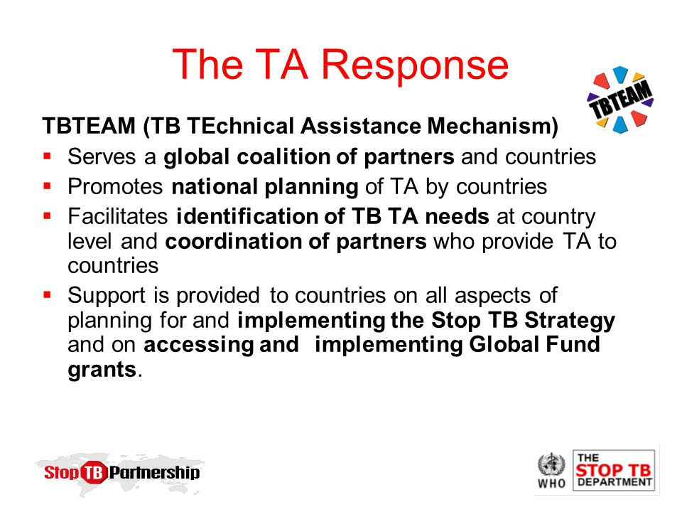 The TA Response TBTEAM (TB TEchnical Assistance Mechanism)  Serves a global coalition of partners and countries  Promotes national planning of TA by countries  Facilitates identification of TB TA needs at country level and coordination of partners who provide TA to countries  Support is provided to countries on all aspects of planning for and implementing the Stop TB Strategy and on accessing and implementing Global Fund grants.