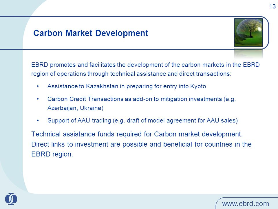 EBRD promotes and facilitates the development of the carbon markets in the EBRD region of operations through technical assistance and direct transactions: Assistance to Kazakhstan in preparing for entry into Kyoto Carbon Credit Transactions as add-on to mitigation investments (e.g.