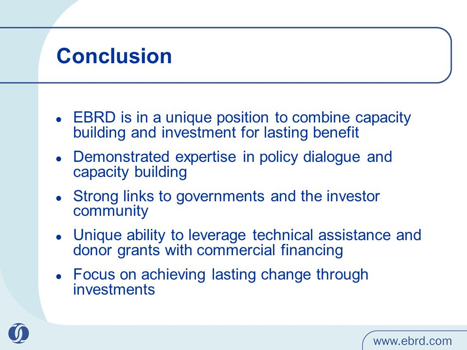 Conclusion EBRD is in a unique position to combine capacity building and investment for lasting benefit Demonstrated expertise in policy dialogue and capacity building Strong links to governments and the investor community Unique ability to leverage technical assistance and donor grants with commercial financing Focus on achieving lasting change through investments