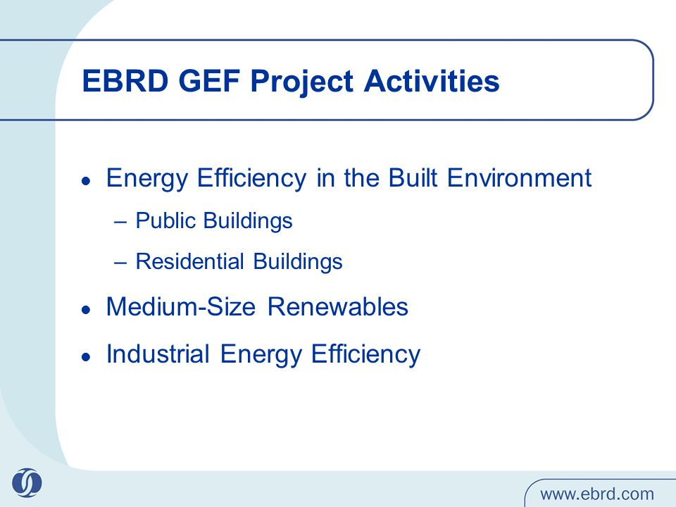 EBRD GEF Project Activities Energy Efficiency in the Built Environment –Public Buildings –Residential Buildings Medium-Size Renewables Industrial Energy Efficiency