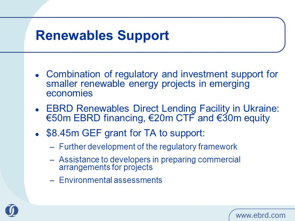 Renewables Support Combination of regulatory and investment support for smaller renewable energy projects in emerging economies EBRD Renewables Direct Lending Facility in Ukraine: €50m EBRD financing, €20m CTF and €30m equity $8.45m GEF grant for TA to support: –Further development of the regulatory framework –Assistance to developers in preparing commercial arrangements for projects –Environmental assessments