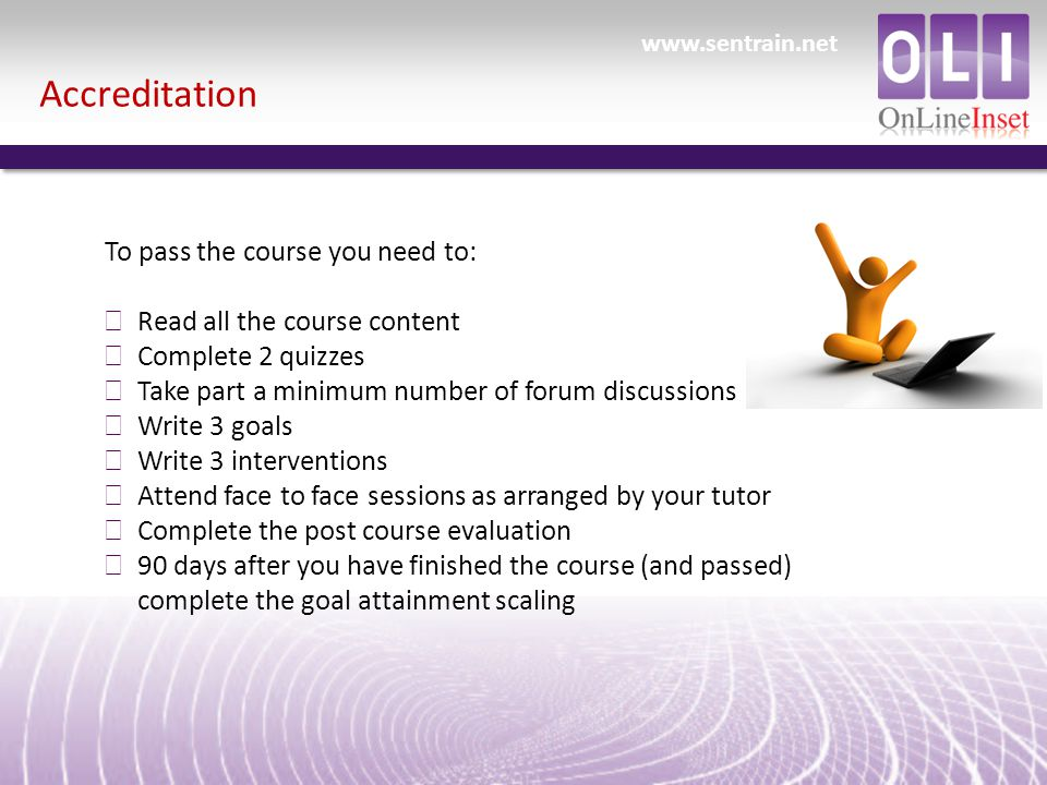 Accreditation To pass the course you need to: ð Read all the course content ð Complete 2 quizzes ð Take part a minimum number of forum discussions ð Write 3 goals ð Write 3 interventions ð Attend face to face sessions as arranged by your tutor ð Complete the post course evaluation ð 90 days after you have finished the course (and passed) complete the goal attainment scaling