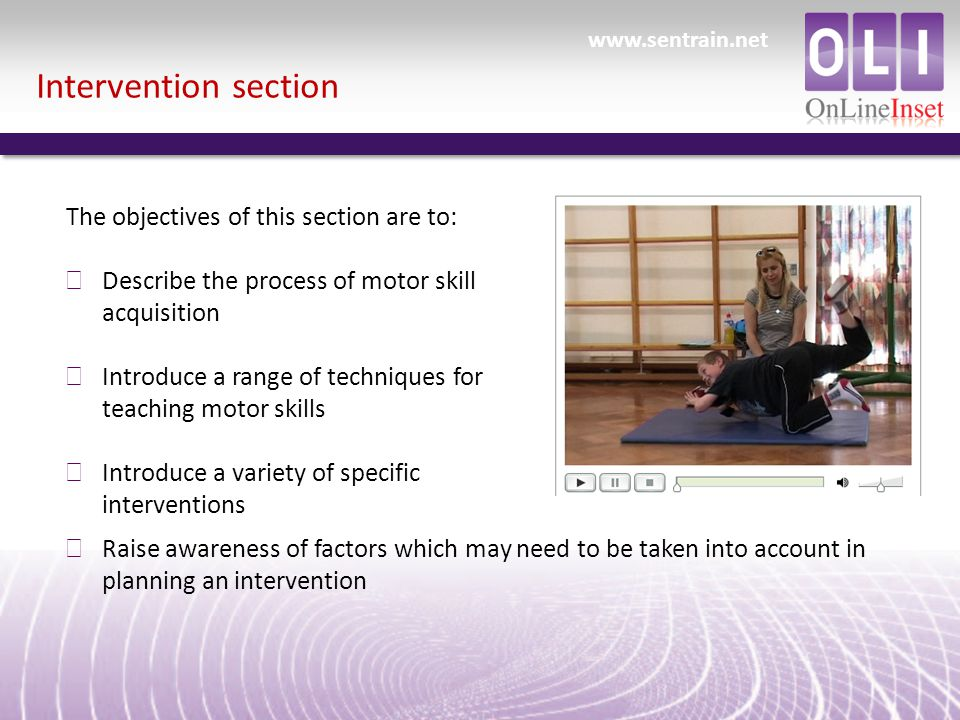Intervention section The objectives of this section are to: ð Describe the process of motor skill acquisition ð Introduce a range of techniques for teaching motor skills ð Introduce a variety of specific interventions ð Raise awareness of factors which may need to be taken into account in planning an intervention