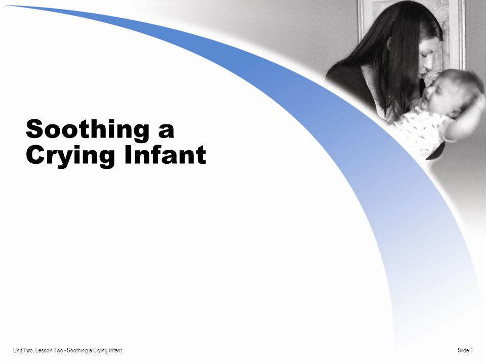 Slide 1Unit Two, Lesson Two - Soothing a Crying Infant Soothing a Crying Infant