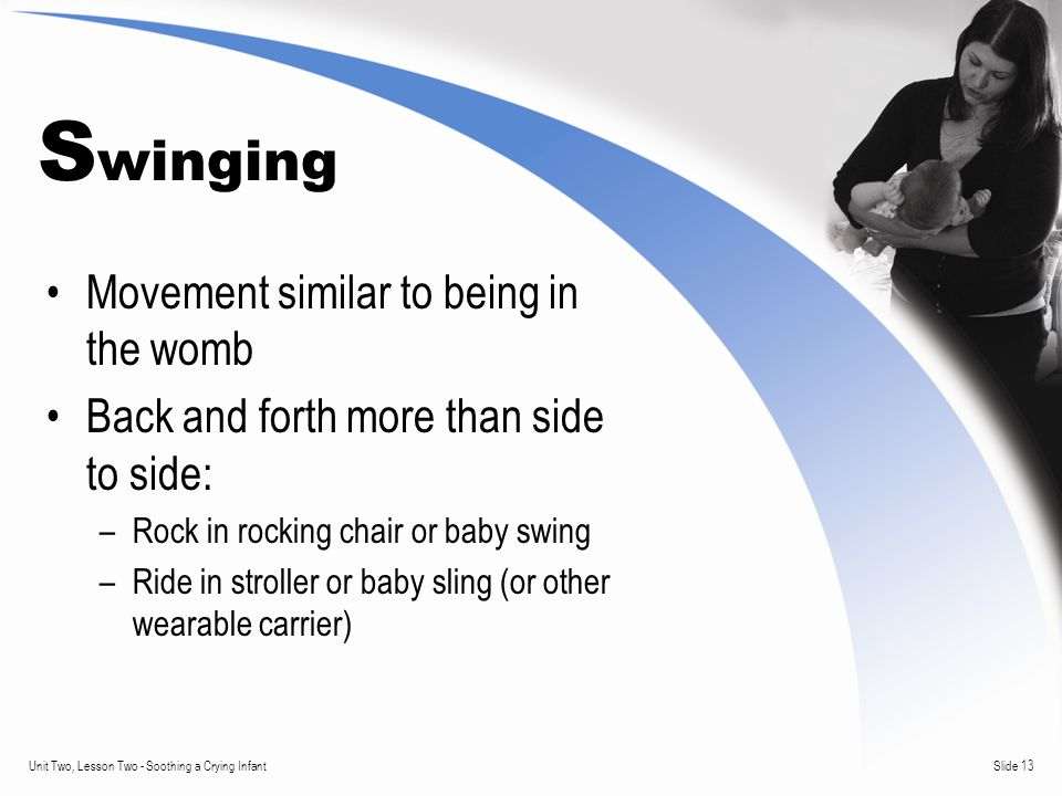 Slide 13Unit Two, Lesson Two - Soothing a Crying Infant S winging Movement similar to being in the womb Back and forth more than side to side: –Rock in rocking chair or baby swing –Ride in stroller or baby sling (or other wearable carrier)