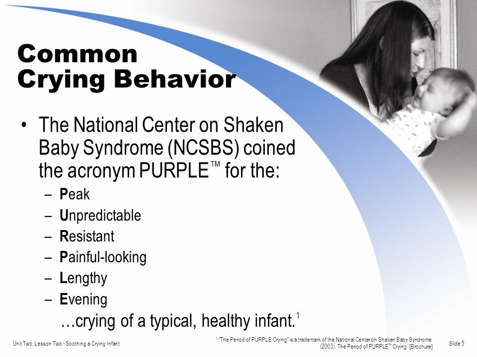Slide 5Unit Two, Lesson Two - Soothing a Crying Infant Common Crying Behavior The National Center on Shaken Baby Syndrome (NCSBS) coined the acronym PURPLE ™ for the: – P eak – U npredictable – R esistant – P ainful-looking – L engthy – E vening …crying of a typical, healthy infant.