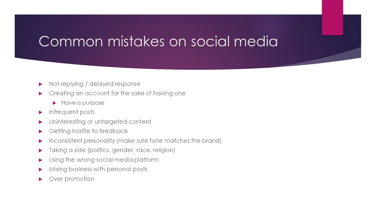 Common mistakes on social media  Not replying / delayed response  Creating an account for the sake of having one  Have a purpose  Infrequent posts  Uninteresting or untargeted content  Getting hostile to feedback  Inconsistent personality (make sure tone matches the brand)  Taking a side (politics, gender, race, religion)  Using the wrong social media platform  Mixing business with personal posts  Over promotion