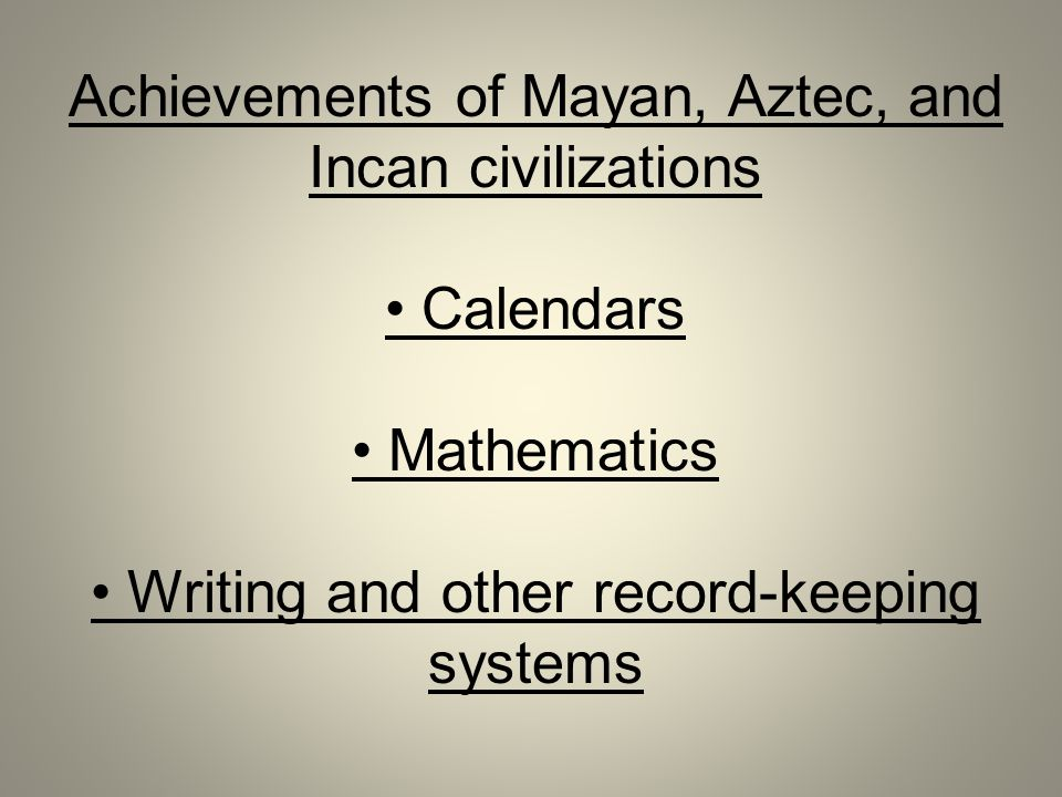 Achievements of Mayan, Aztec, and Incan civilizations Calendars Mathematics Writing and other record-keeping systems