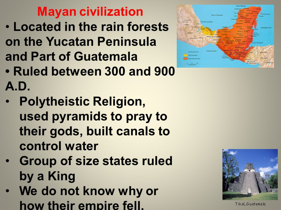 Mayan civilization Located in the rain forests on the Yucatan Peninsula and Part of Guatemala Ruled between 300 and 900 A.D.