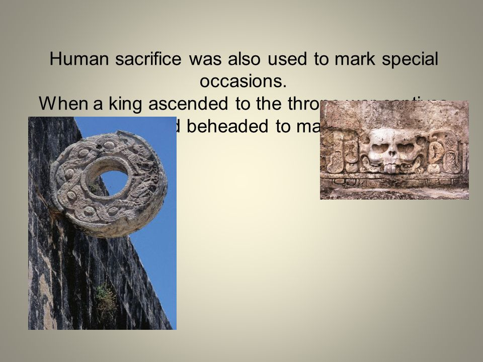 Human sacrifice was also used to mark special occasions.