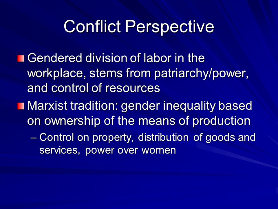 Conflict Perspective Gendered division of labor in the workplace, stems from patriarchy/power, and control of resources Marxist tradition: gender inequality based on ownership of the means of production –Control on property, distribution of goods and services, power over women