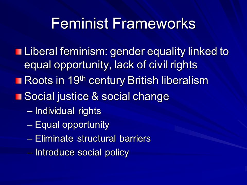 Feminist Frameworks Liberal feminism: gender equality linked to equal opportunity, lack of civil rights Roots in 19 th century British liberalism Social justice & social change –Individual rights –Equal opportunity –Eliminate structural barriers –Introduce social policy