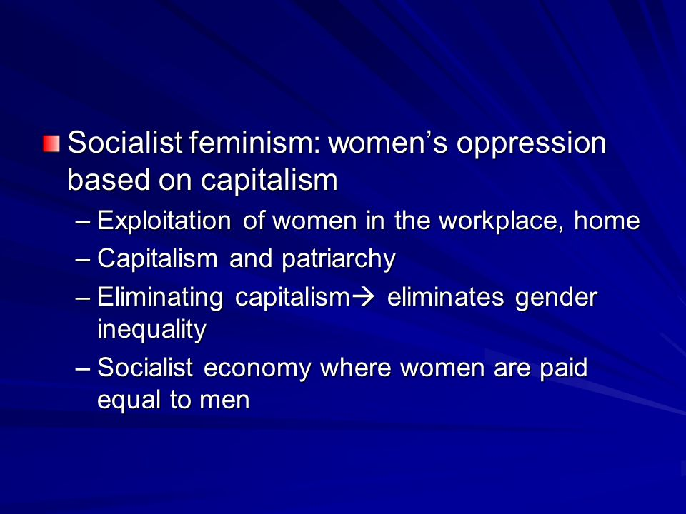 Socialist feminism: women's oppression based on capitalism –Exploitation of women in the workplace, home –Capitalism and patriarchy –Eliminating capitalism  eliminates gender inequality –Socialist economy where women are paid equal to men