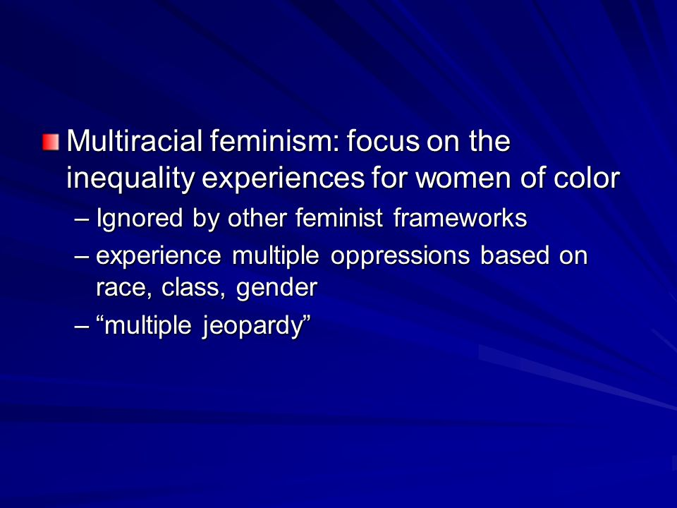 Multiracial feminism: focus on the inequality experiences for women of color –Ignored by other feminist frameworks –experience multiple oppressions based on race, class, gender – multiple jeopardy