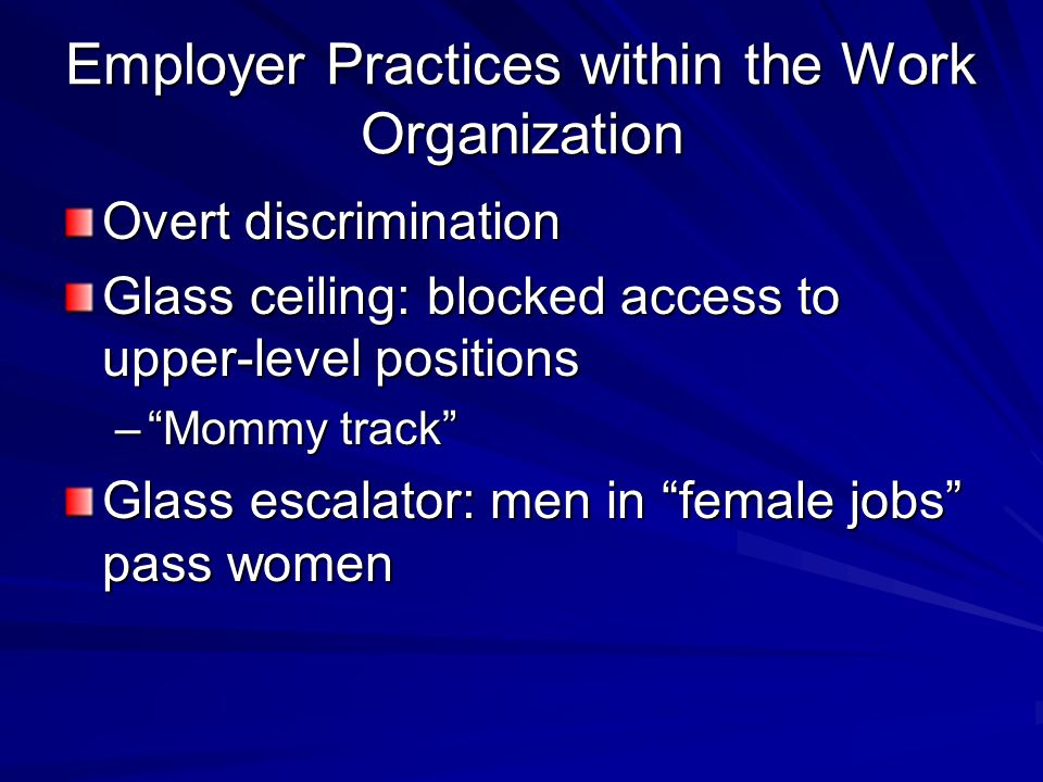 Employer Practices within the Work Organization Overt discrimination Glass ceiling: blocked access to upper-level positions – Mommy track Glass escalator: men in female jobs pass women