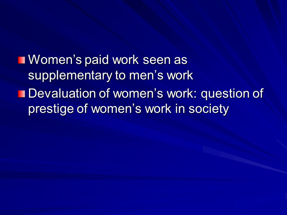 Women's paid work seen as supplementary to men's work Devaluation of women's work: question of prestige of women's work in society