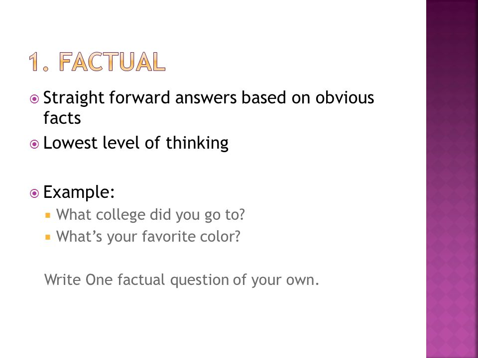  Straight forward answers based on obvious facts  Lowest level of thinking  Example:  What college did you go to.