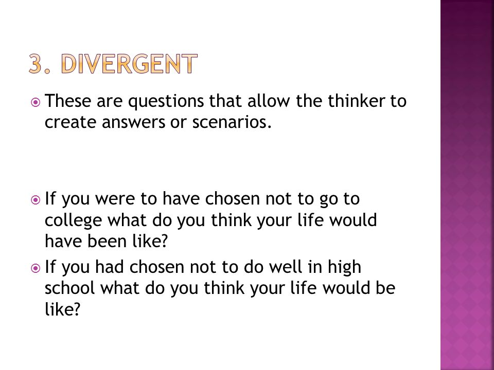  These are questions that allow the thinker to create answers or scenarios.