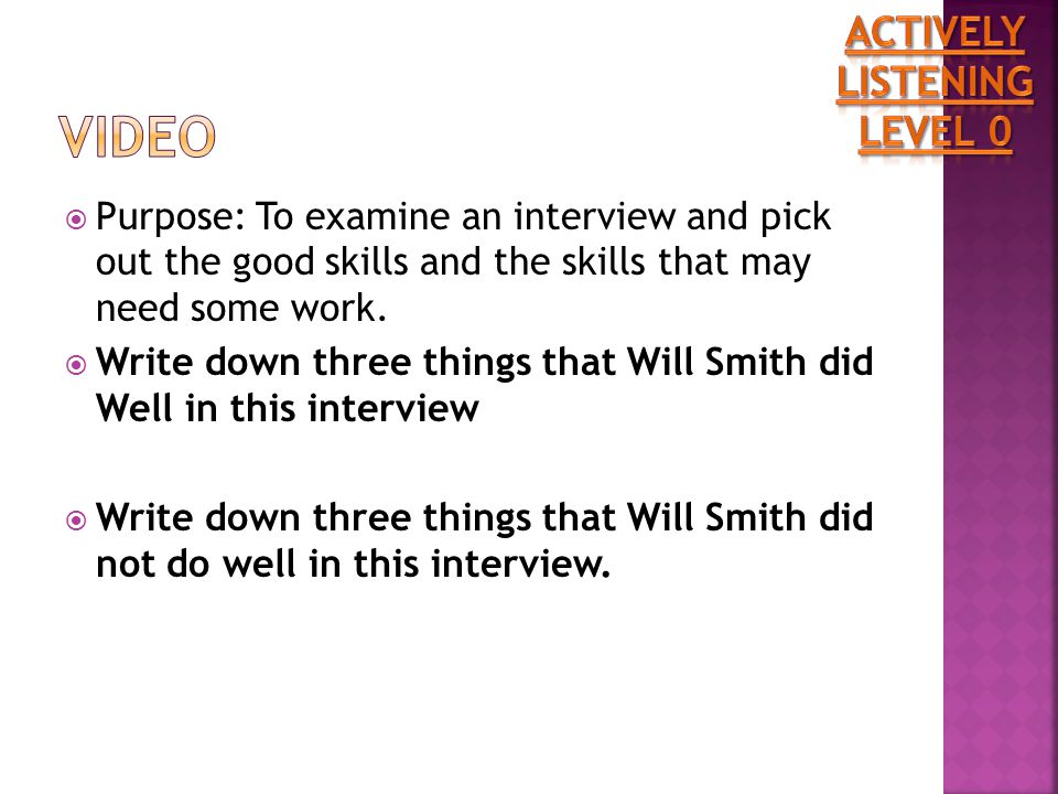  Purpose: To examine an interview and pick out the good skills and the skills that may need some work.