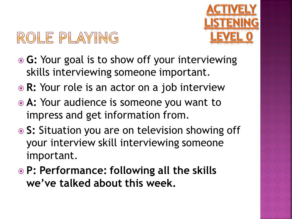  G: Your goal is to show off your interviewing skills interviewing someone important.