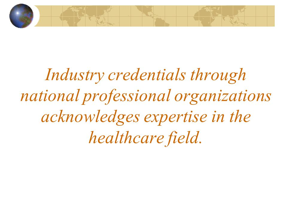 Industry credentials through national professional organizations acknowledges expertise in the healthcare field.