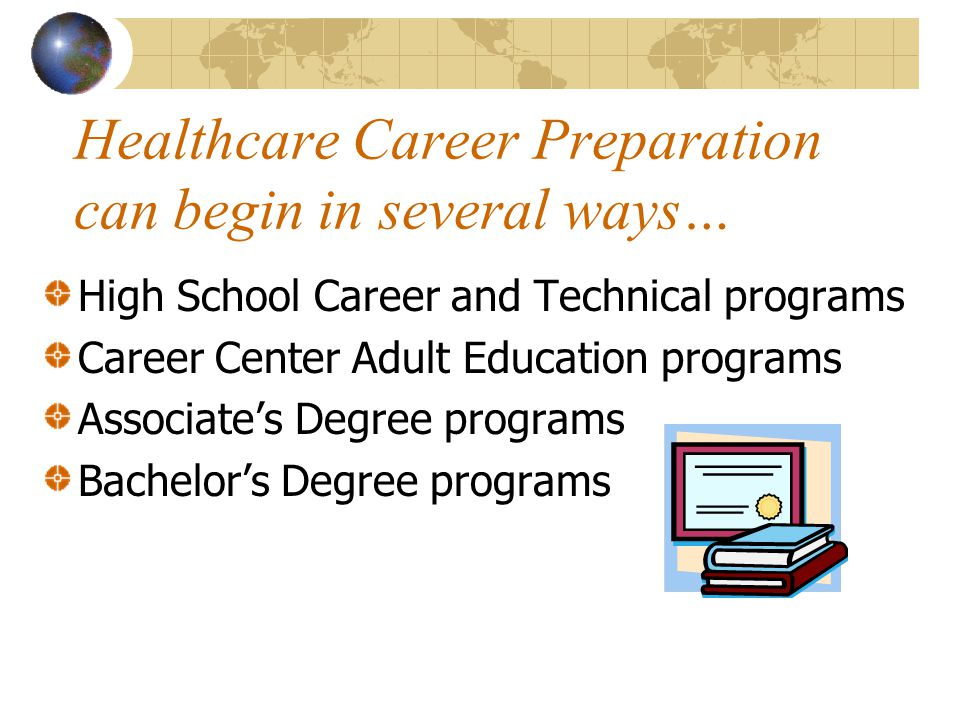 Healthcare Career Preparation can begin in several ways… High School Career and Technical programs Career Center Adult Education programs Associate's Degree programs Bachelor's Degree programs