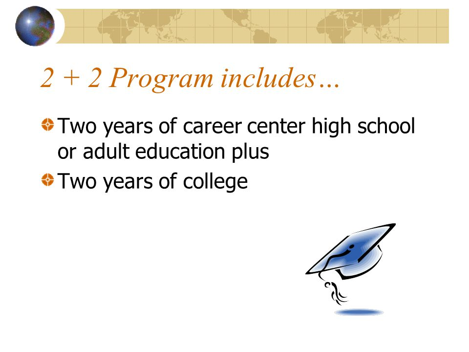 2 + 2 Program includes… Two years of career center high school or adult education plus Two years of college