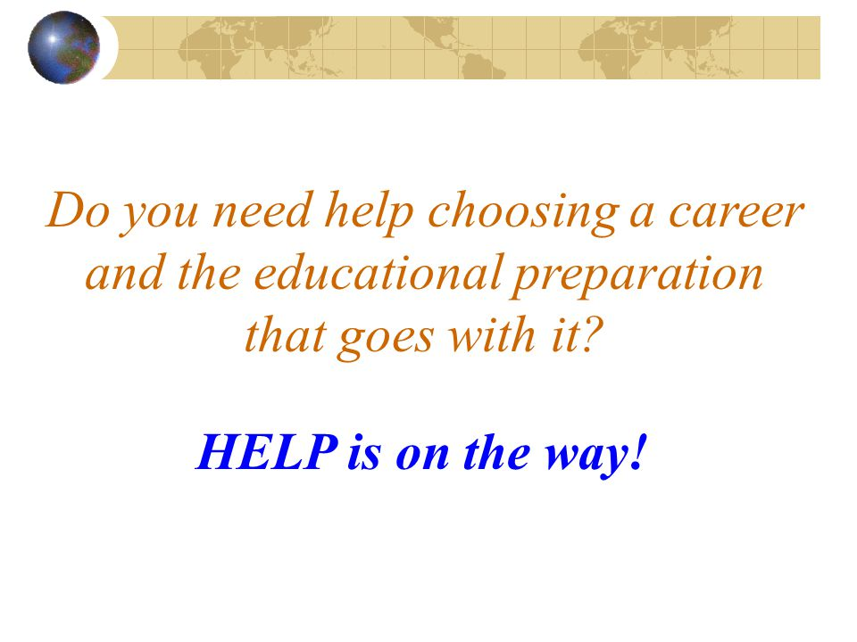 Do you need help choosing a career and the educational preparation that goes with it.