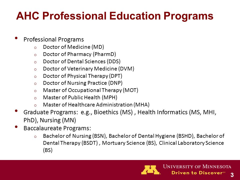 Professional Programs o Doctor of Medicine (MD) o Doctor of Pharmacy (PharmD) o Doctor of Dental Sciences (DDS) o Doctor of Veterinary Medicine (DVM) o Doctor of Physical Therapy (DPT) o Doctor of Nursing Practice (DNP) o Master of Occupational Therapy (MOT) o Master of Public Health (MPH) o Master of Healthcare Administration (MHA) Graduate Programs: e.g., Bioethics (MS), Health Informatics (MS, MHI, PhD), Nursing (MN) Baccalaureate Programs: o Bachelor of Nursing (BSN), Bachelor of Dental Hygiene (BSHD), Bachelor of Dental Therapy (BSDT), Mortuary Science (BS), Clinical Laboratory Science (BS) AHC Professional Education Programs 3