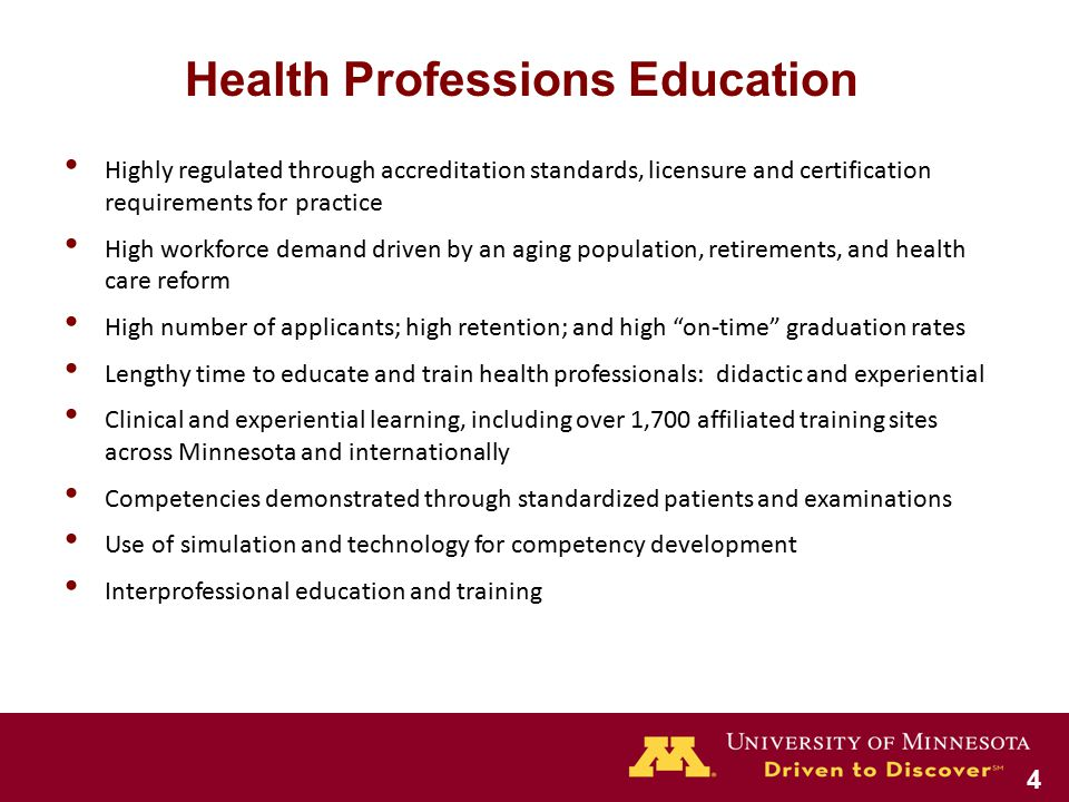 Highly regulated through accreditation standards, licensure and certification requirements for practice High workforce demand driven by an aging population, retirements, and health care reform High number of applicants; high retention; and high on-time graduation rates Lengthy time to educate and train health professionals: didactic and experiential Clinical and experiential learning, including over 1,700 affiliated training sites across Minnesota and internationally Competencies demonstrated through standardized patients and examinations Use of simulation and technology for competency development Interprofessional education and training Health Professions Education 4