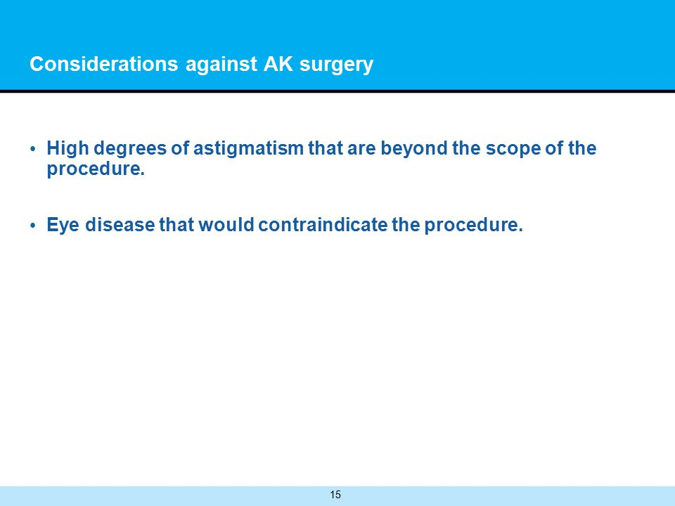 15 Considerations against AK surgery High degrees of astigmatism that are beyond the scope of the procedure.