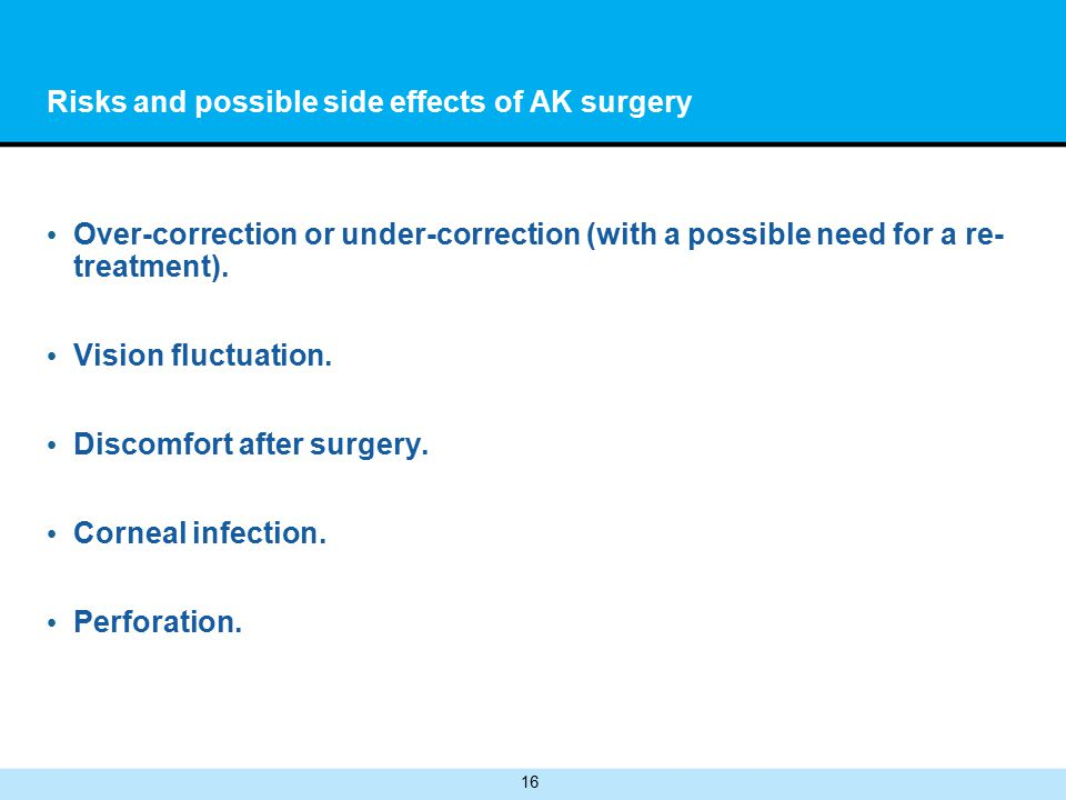 16 Risks and possible side effects of AK surgery Over-correction or under-correction (with a possible need for a re- treatment).