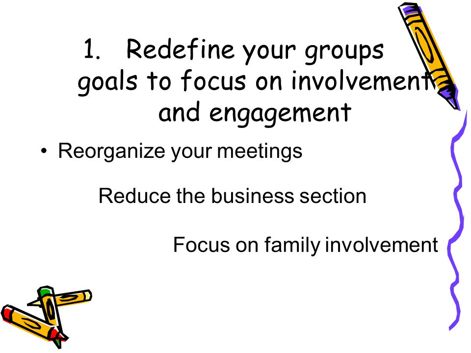 1.Redefine your groups goals to focus on involvement and engagement Reorganize your meetings Reduce the business section Focus on family involvement