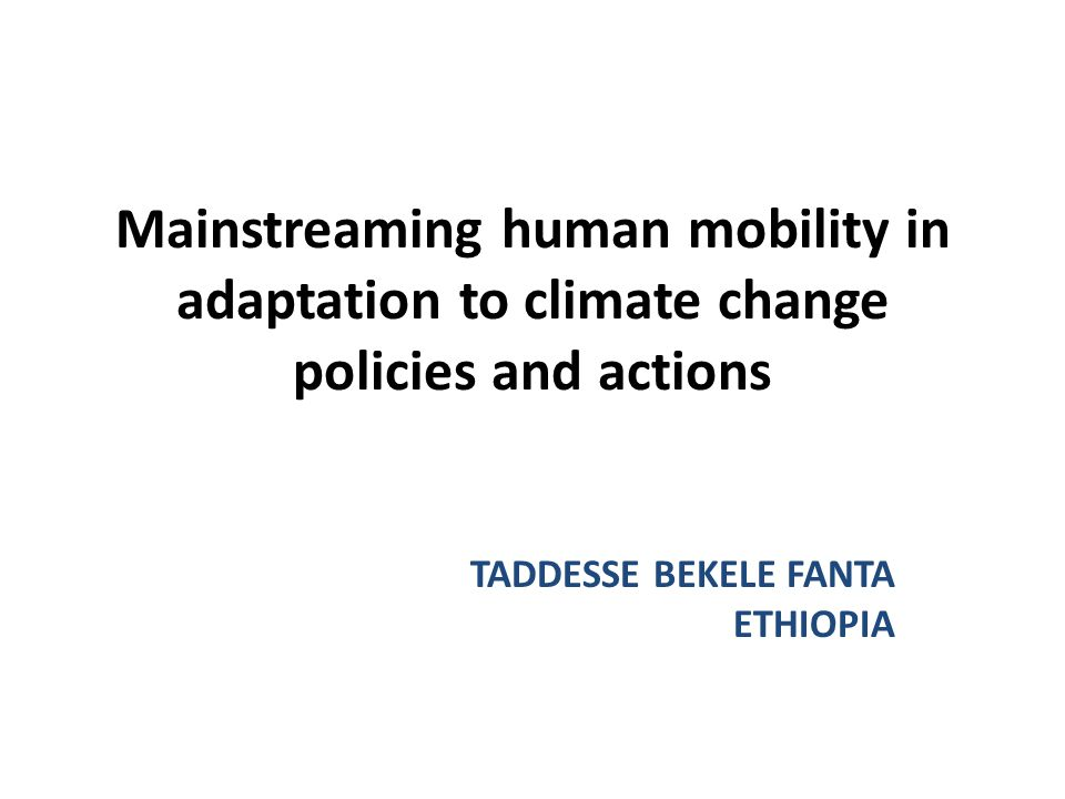 Mainstreaming human mobility in adaptation to climate change policies and actions TADDESSE BEKELE FANTA ETHIOPIA