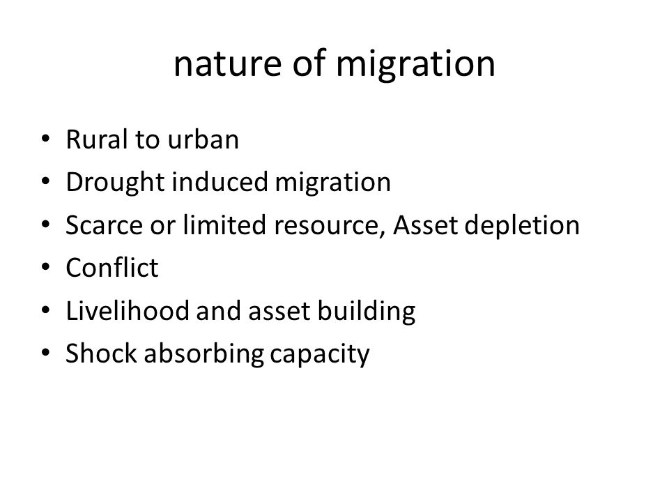 nature of migration Rural to urban Drought induced migration Scarce or limited resource, Asset depletion Conflict Livelihood and asset building Shock absorbing capacity