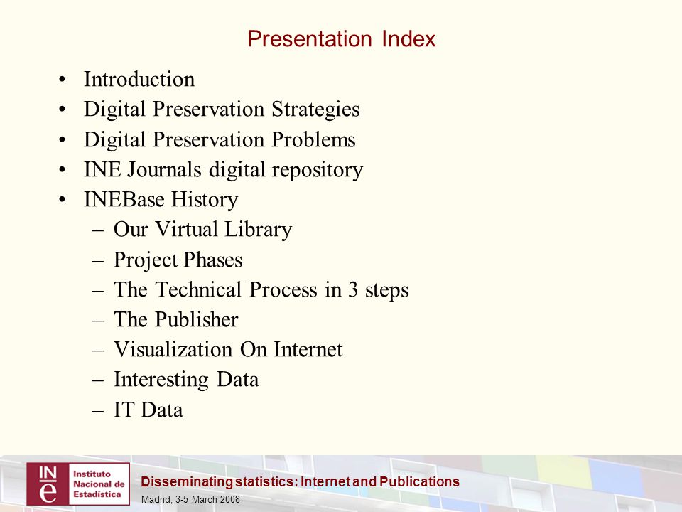 Disseminating statistics: Internet and Publications Madrid, 3-5 March 2008 Presentation Index Introduction Digital Preservation Strategies Digital Preservation Problems INE Journals digital repository INEBase History –Our Virtual Library –Project Phases –The Technical Process in 3 steps –The Publisher –Visualization On Internet –Interesting Data –IT Data