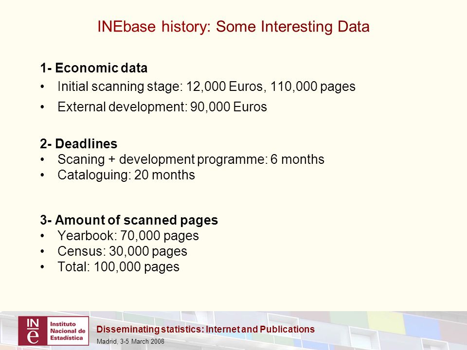 Disseminating statistics: Internet and Publications Madrid, 3-5 March 2008 1- Economic data Initial scanning stage: 12,000 Euros, 110,000 pages External development: 90,000 Euros 2- Deadlines Scaning + development programme: 6 months Cataloguing: 20 months 3- Amount of scanned pages Yearbook: 70,000 pages Census: 30,000 pages Total: 100,000 pages INEbase history: Some Interesting Data