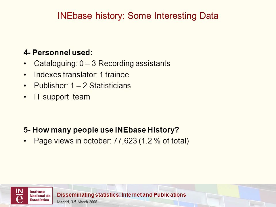 Disseminating statistics: Internet and Publications Madrid, 3-5 March 2008 4- Personnel used: Cataloguing: 0 – 3 Recording assistants Indexes translator: 1 trainee Publisher: 1 – 2 Statisticians IT support team 5- How many people use INEbase History.