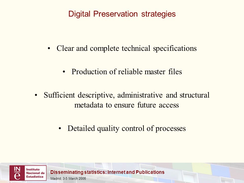 Disseminating statistics: Internet and Publications Madrid, 3-5 March 2008 Clear and complete technical specifications Production of reliable master files Sufficient descriptive, administrative and structural metadata to ensure future access Detailed quality control of processes Digital Preservation strategies