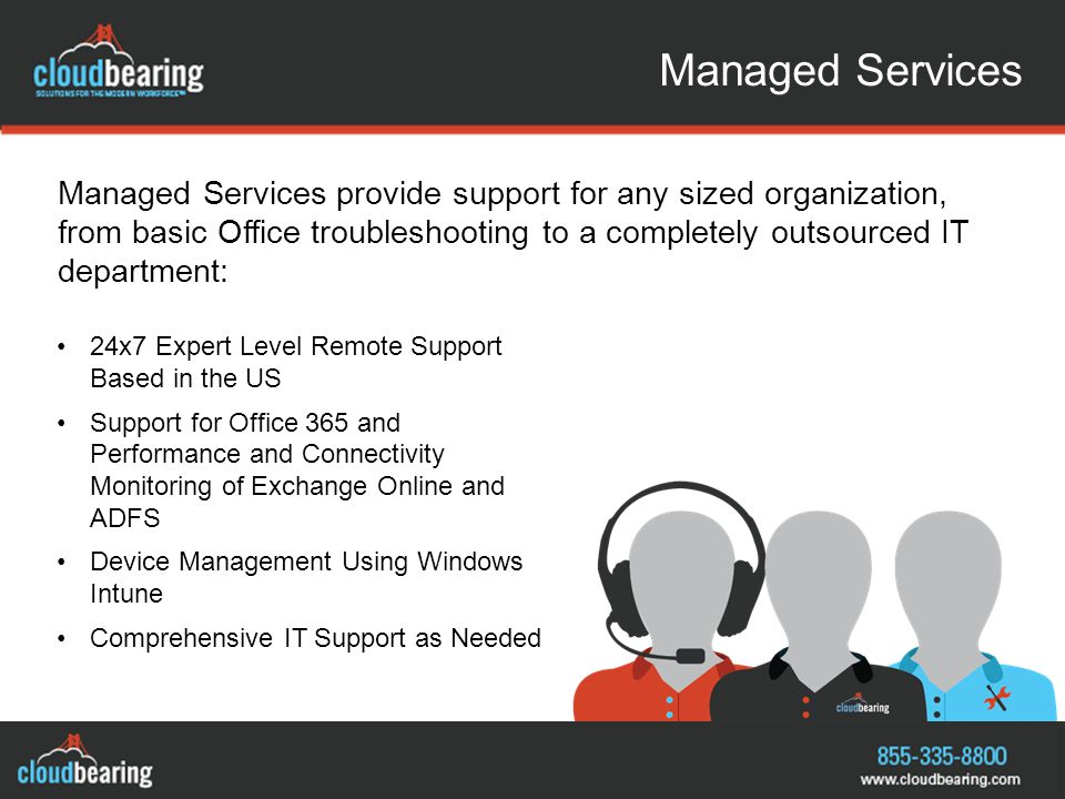 Managed Services Managed Services provide support for any sized organization, from basic Office troubleshooting to a completely outsourced IT department: 24x7 Expert Level Remote Support Based in the US Support for Office 365 and Performance and Connectivity Monitoring of Exchange Online and ADFS Device Management Using Windows Intune Comprehensive IT Support as Needed