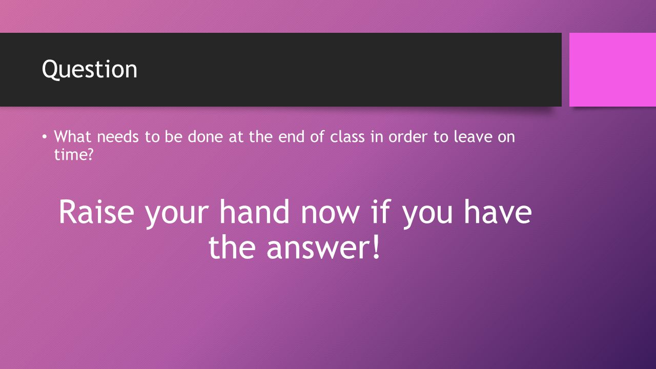 Question What needs to be done at the end of class in order to leave on time.