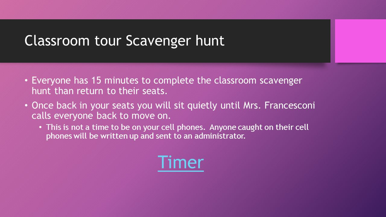 Classroom tour Scavenger hunt Everyone has 15 minutes to complete the classroom scavenger hunt than return to their seats.