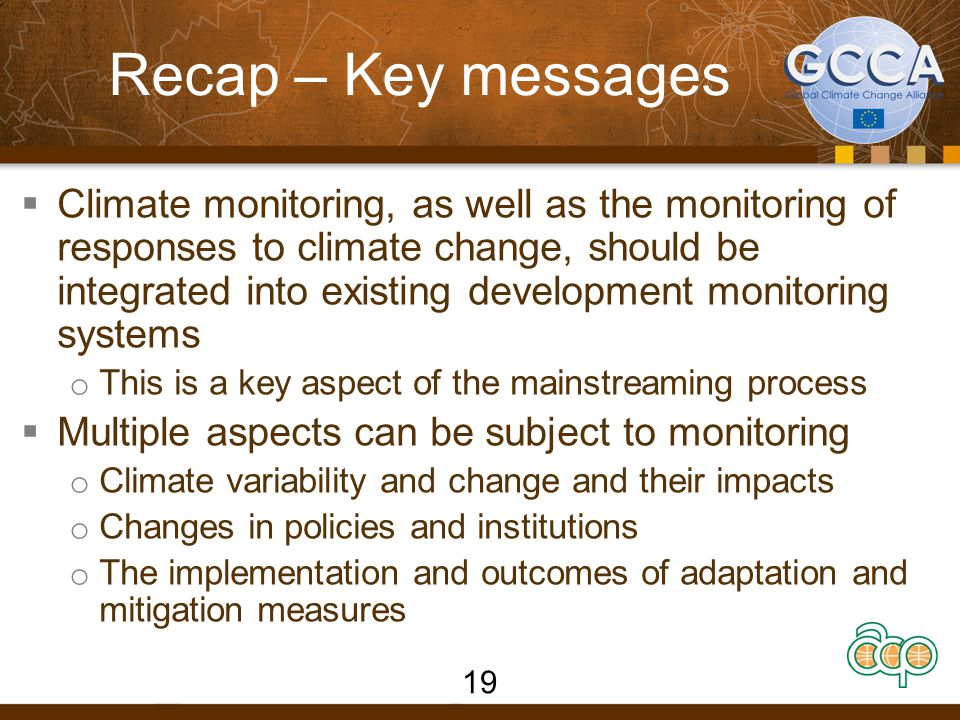 Recap – Key messages  Climate monitoring, as well as the monitoring of responses to climate change, should be integrated into existing development monitoring systems o This is a key aspect of the mainstreaming process  Multiple aspects can be subject to monitoring o Climate variability and change and their impacts o Changes in policies and institutions o The implementation and outcomes of adaptation and mitigation measures 19
