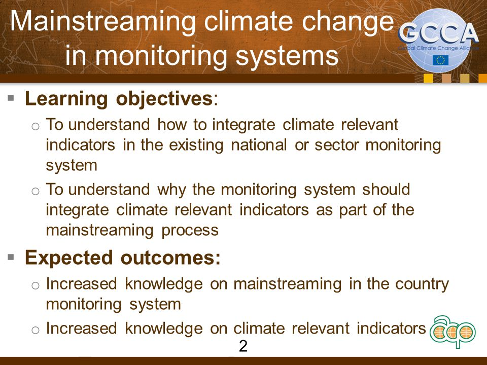 Mainstreaming climate change in monitoring systems  Learning objectives: o To understand how to integrate climate relevant indicators in the existing national or sector monitoring system o To understand why the monitoring system should integrate climate relevant indicators as part of the mainstreaming process  Expected outcomes: o Increased knowledge on mainstreaming in the country monitoring system o Increased knowledge on climate relevant indicators 2