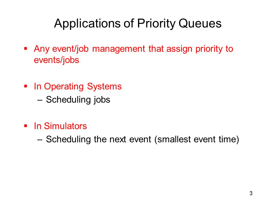 3 Applications of Priority Queues  Any event/job management that assign priority to events/jobs  In Operating Systems –Scheduling jobs  In Simulators –Scheduling the next event (smallest event time)