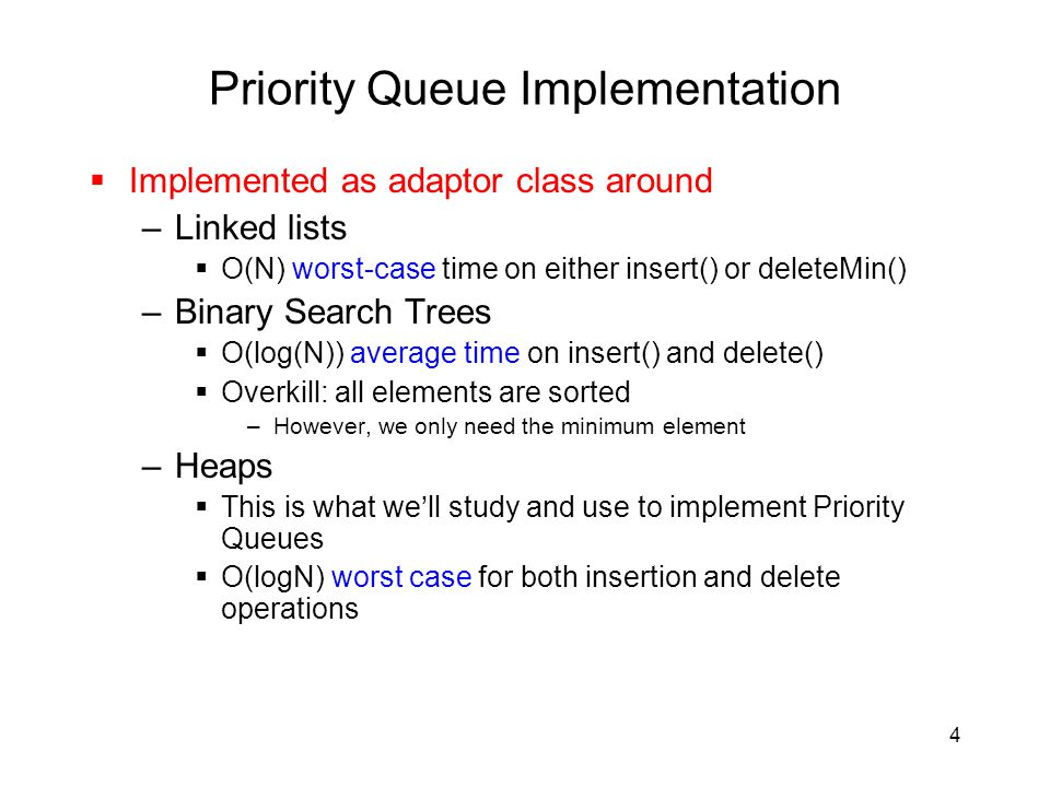 4 Priority Queue Implementation  Implemented as adaptor class around –Linked lists  O(N) worst-case time on either insert() or deleteMin() –Binary Search Trees  O(log(N)) average time on insert() and delete()  Overkill: all elements are sorted –However, we only need the minimum element –Heaps  This is what we'll study and use to implement Priority Queues  O(logN) worst case for both insertion and delete operations